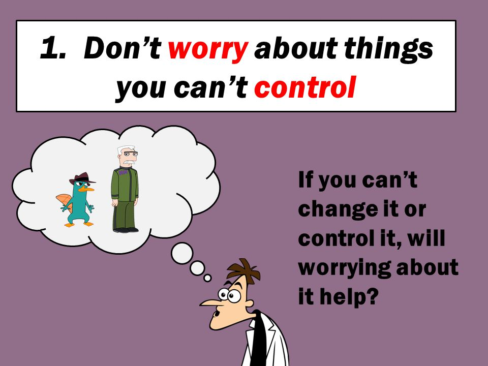 1. Don't worry about things you can't control If you can't change it or control it, will worrying about it help?