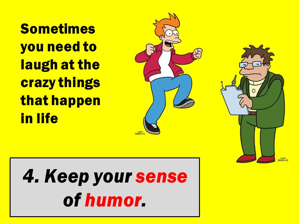 4. Keep your sense of humor. Sometimes you need to laugh at the crazy things that happen in life