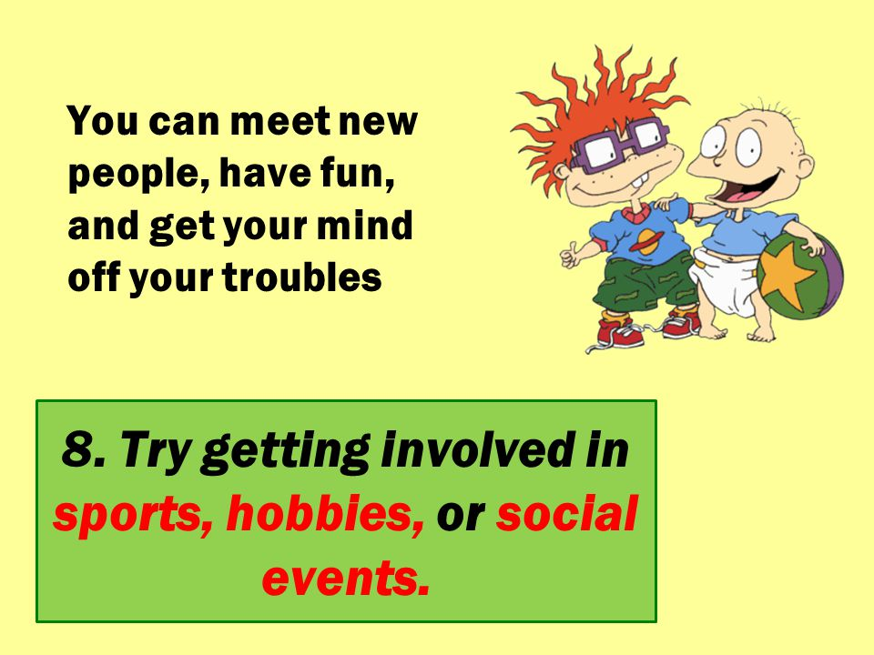 8. Try getting involved in sports, hobbies, or social events. You can meet new people, have fun, and get your mind off your troubles
