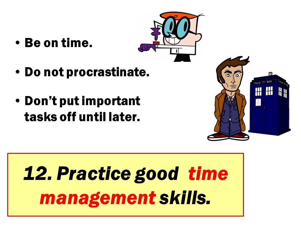 12. Practice good time management skills. Be on time. Do not procrastinate. Don't put important tasks off until later.