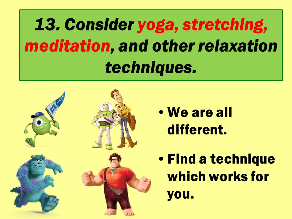 13. Consider yoga, stretching, meditation, and other relaxation techniques. We are all different. Find a technique which works for you.