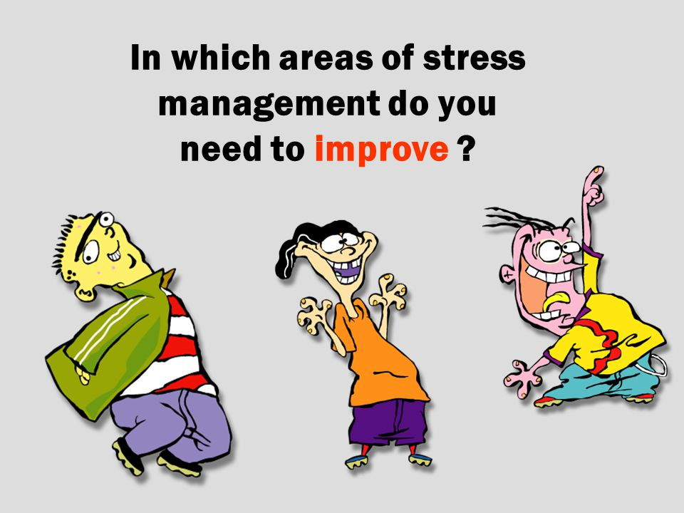 In which areas of stress management do you need to improve ?