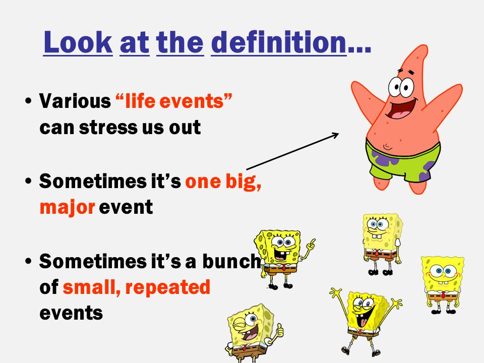 """Look at the definition… Various """"life events"""" can stress us out Sometimes it's one big, major event Sometimes it's a bunch of small, repeated events"""