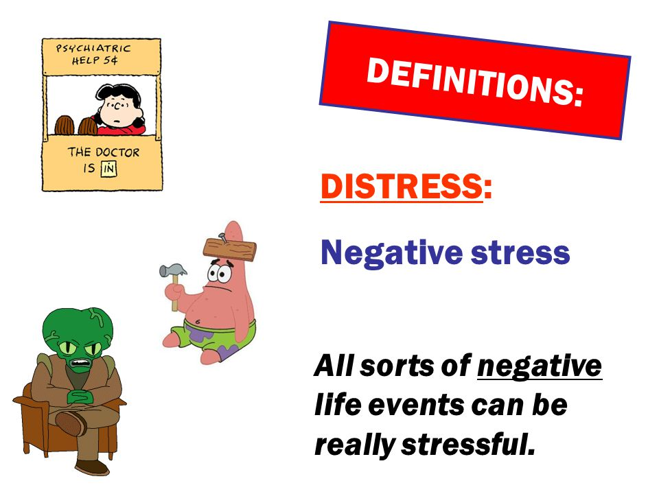 DEFINITIONS: DISTRESS: Negative stress All sorts of negative life events can be really stressful.