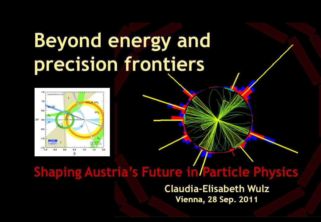 Beyond energy and precision frontiers Shaping Austria's Future in Particle Physics Claudia-Elisabeth Wulz Vienna, 28 Sep. 2011