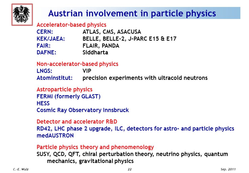 Sep. 2011 C.-E. Wulz22 Austrian involvement in particle physics Accelerator-based physics CERN: ATLAS, CMS, ASACUSA KEK/JAEA: BELLE, BELLE-2, J-PARC E