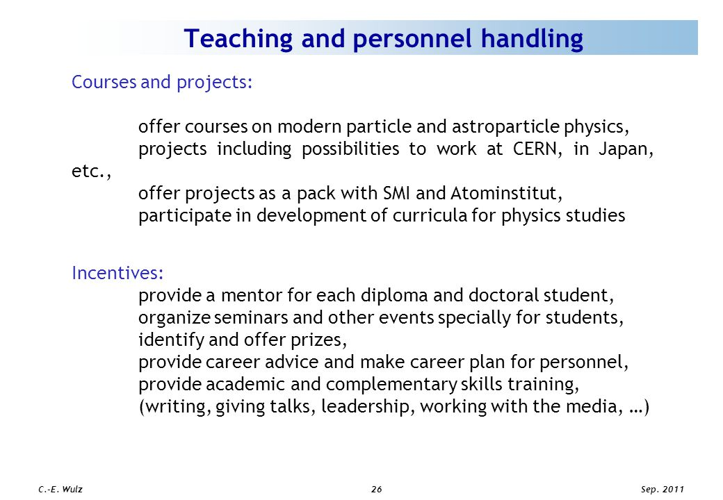 Sep. 2011 C.-E. Wulz26 Teaching and personnel handling Courses and projects: offer courses on modern particle and astroparticle physics, projects incl