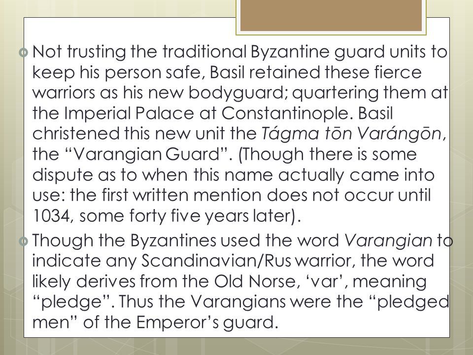  Not trusting the traditional Byzantine guard units to keep his person safe, Basil retained these fierce warriors as his new bodyguard; quartering them at the Imperial Palace at Constantinople.