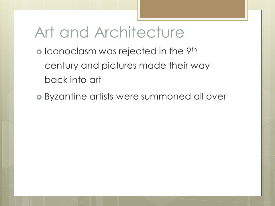 Art and Architecture  Iconoclasm was rejected in the 9 th century and pictures made their way back into art  Byzantine artists were summoned all over