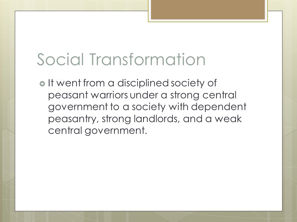 Social Transformation  It went from a disciplined society of peasant warriors under a strong central government to a society with dependent peasantry, strong landlords, and a weak central government.