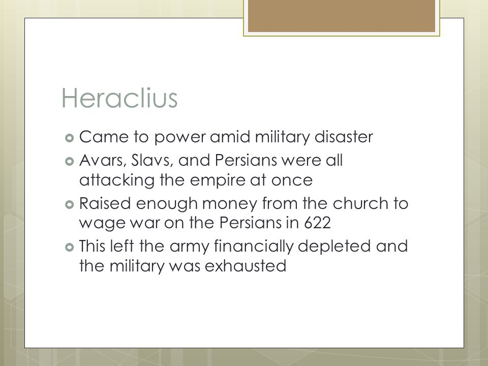 Heraclius  Came to power amid military disaster  Avars, Slavs, and Persians were all attacking the empire at once  Raised enough money from the church to wage war on the Persians in 622  This left the army financially depleted and the military was exhausted
