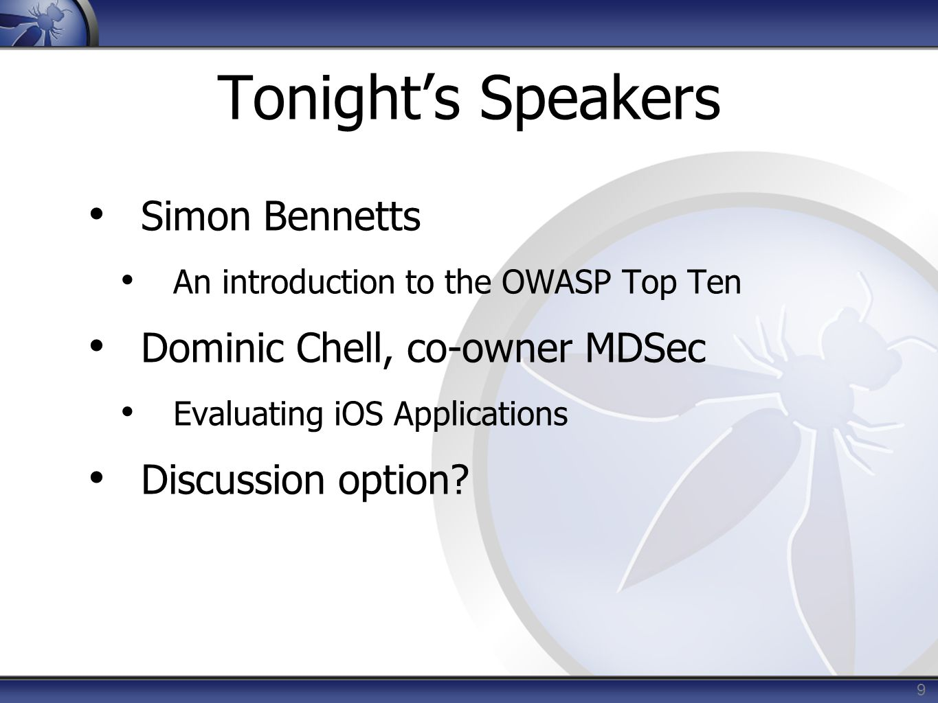 9 Tonight's Speakers Simon Bennetts An introduction to the OWASP Top Ten Dominic Chell, co-owner MDSec Evaluating iOS Applications Discussion option