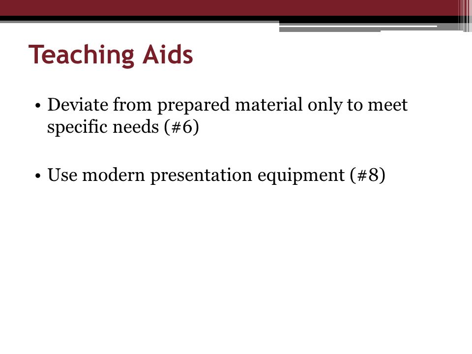 Teaching Aids Deviate from prepared material only to meet specific needs (#6) Use modern presentation equipment (#8)