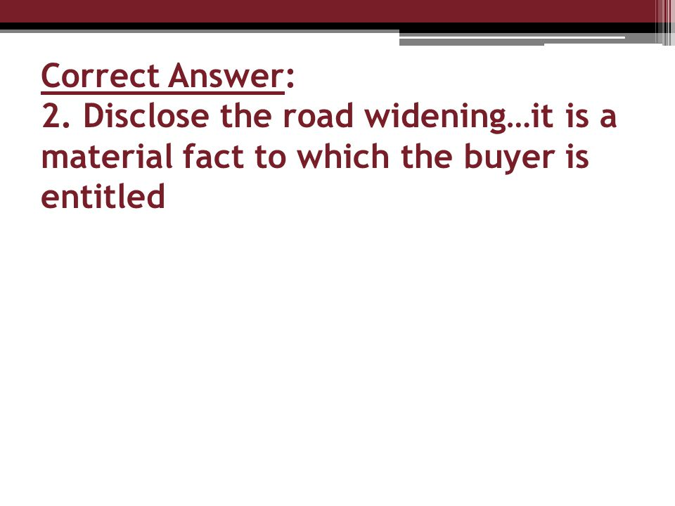 Correct Answer: 2. Disclose the road widening…it is a material fact to which the buyer is entitled