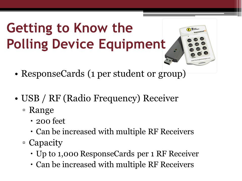 Getting to Know the Polling Device Equipment ResponseCards (1 per student or group) USB / RF (Radio Frequency) Receiver ▫Range  200 feet  Can be increased with multiple RF Receivers ▫Capacity  Up to 1,000 ResponseCards per 1 RF Receiver  Can be increased with multiple RF Receivers