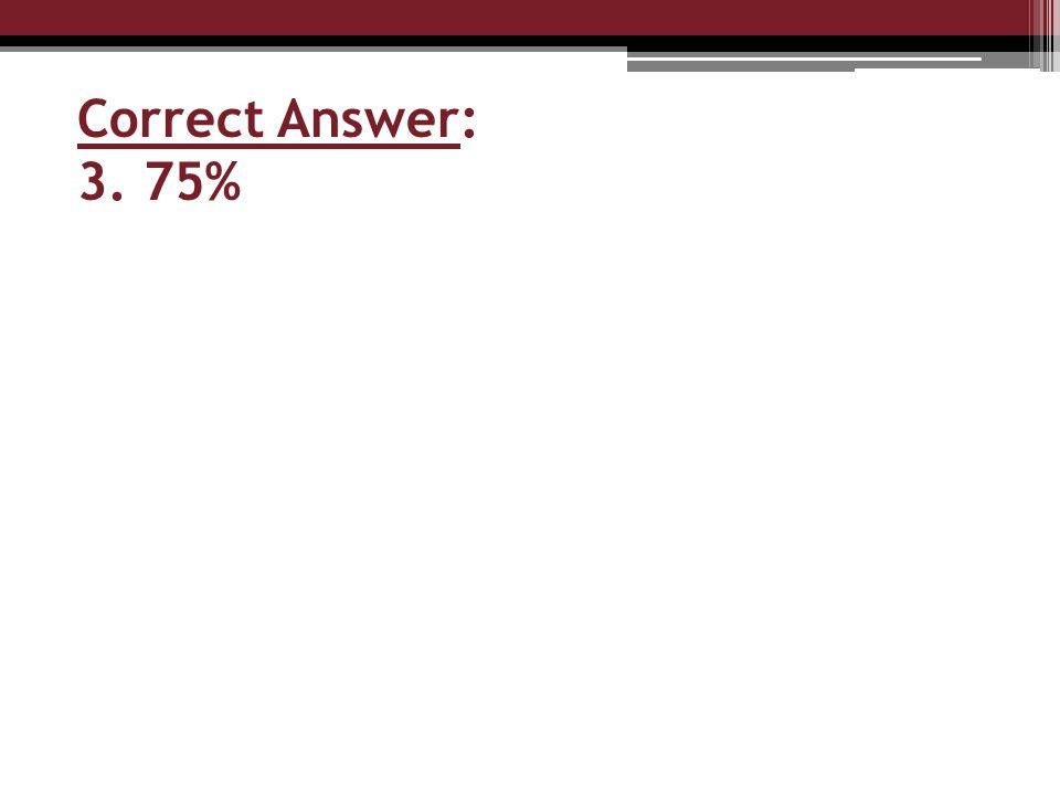 Correct Answer: 3. 75%