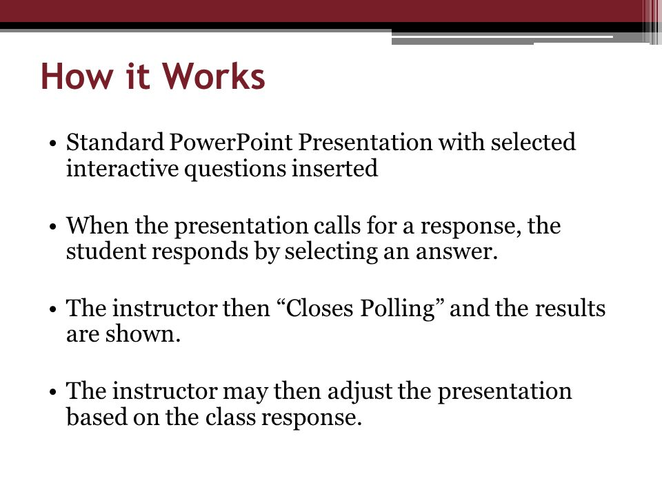 How it Works Standard PowerPoint Presentation with selected interactive questions inserted When the presentation calls for a response, the student responds by selecting an answer.