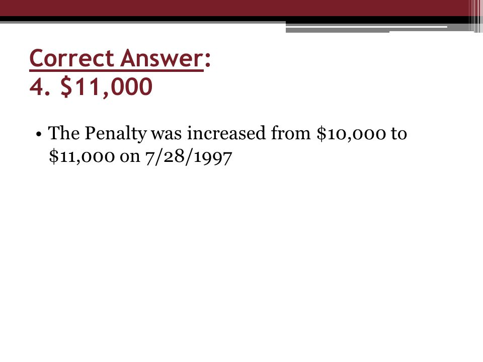 Correct Answer: 4. $11,000 The Penalty was increased from $10,000 to $11,000 on 7/28/1997