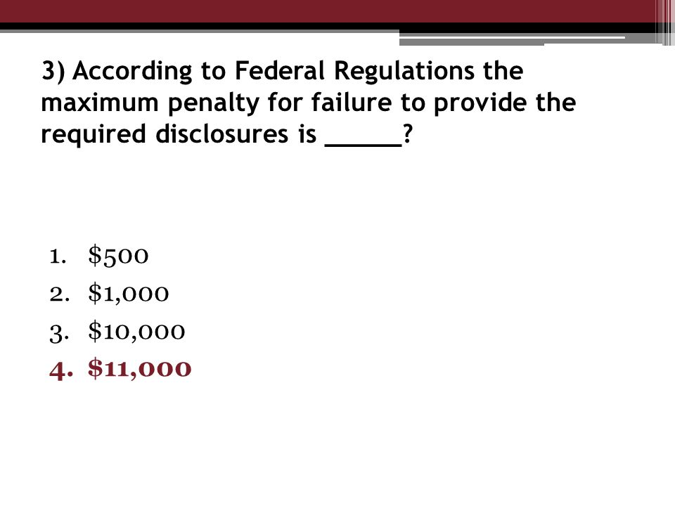 3) According to Federal Regulations the maximum penalty for failure to provide the required disclosures is _____.