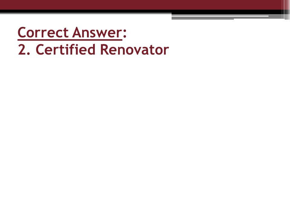 Correct Answer: 2. Certified Renovator