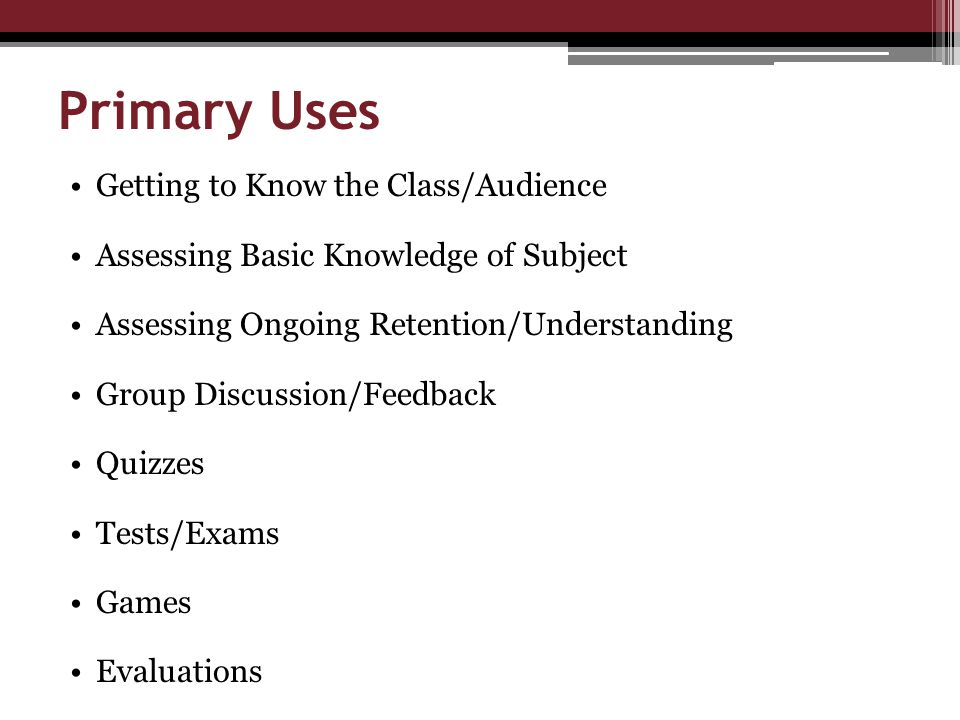 Primary Uses Getting to Know the Class/Audience Assessing Basic Knowledge of Subject Assessing Ongoing Retention/Understanding Group Discussion/Feedback Quizzes Tests/Exams Games Evaluations