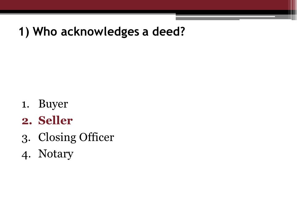 1) Who acknowledges a deed 1.Buyer 2.Seller 3.Closing Officer 4.Notary