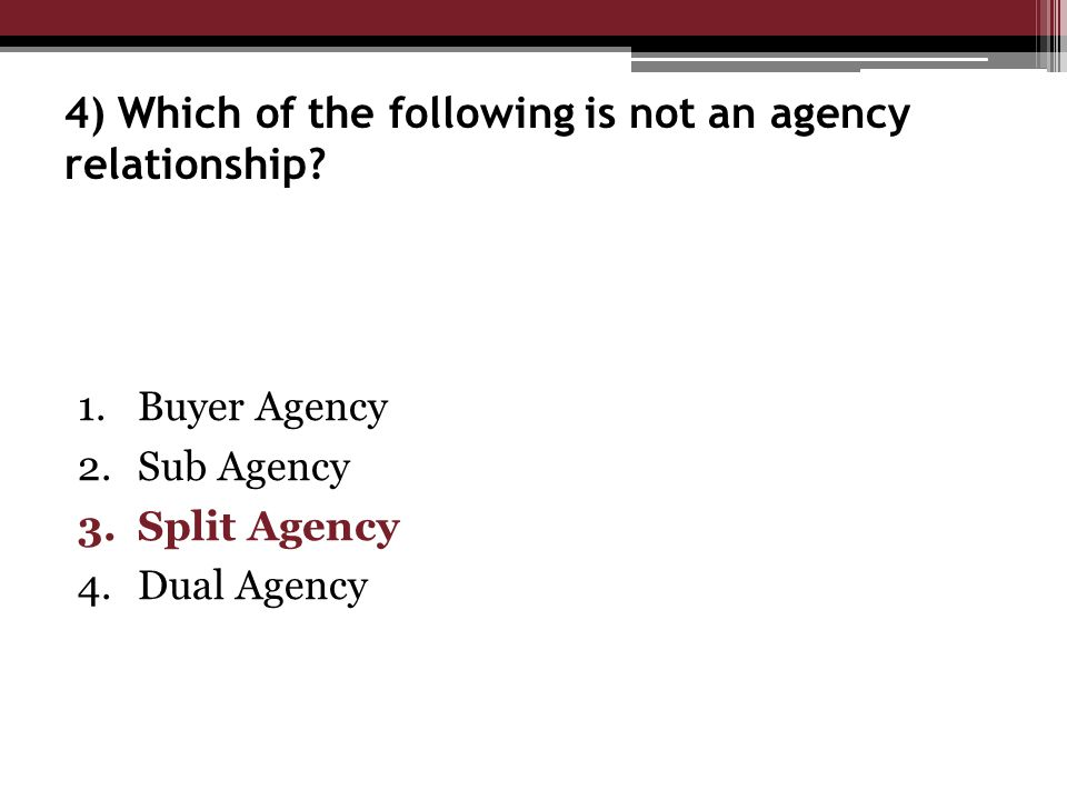1.Buyer Agency 2.Sub Agency 3.Split Agency 4.Dual Agency 4) Which of the following is not an agency relationship