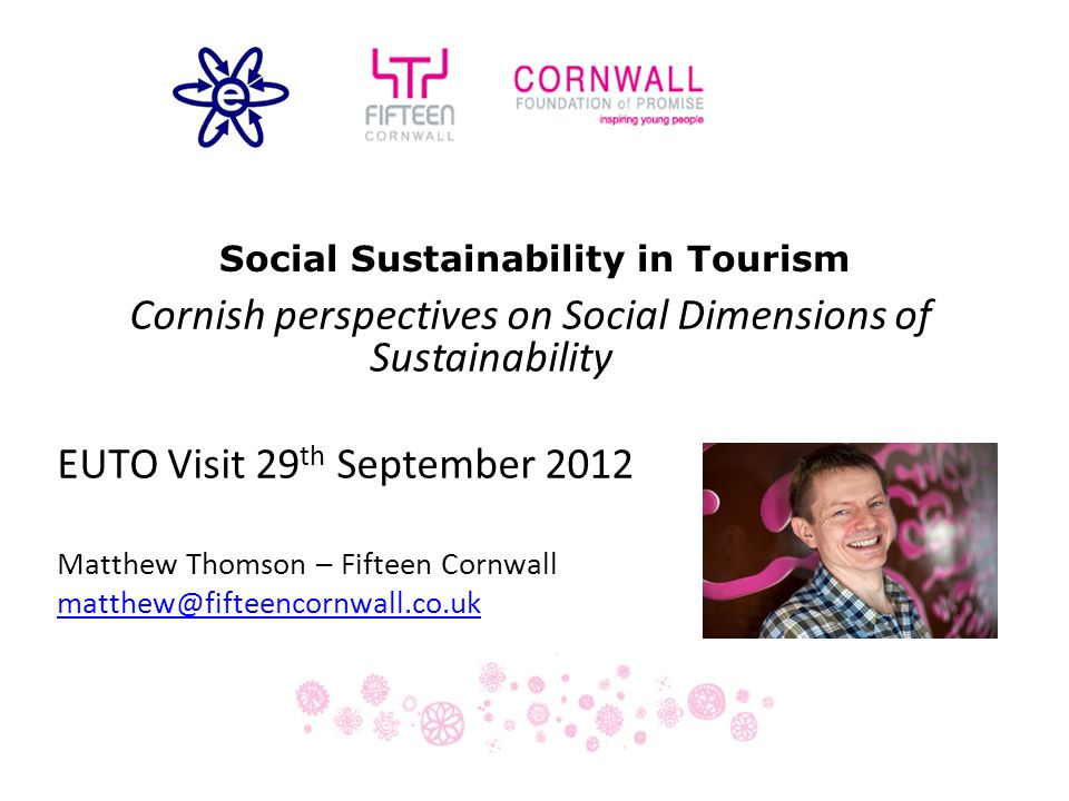 Social Sustainability in Tourism Cornish perspectives on Social Dimensions of Sustainability EUTO Visit 29 th September 2012 Matthew Thomson – Fifteen Cornwall matthew@fifteencornwall.co.uk