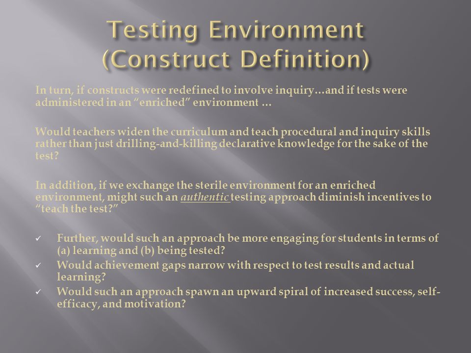 In turn, if constructs were redefined to involve inquiry…and if tests were administered in an enriched environment … Would teachers widen the curriculum and teach procedural and inquiry skills rather than just drilling-and-killing declarative knowledge for the sake of the test.