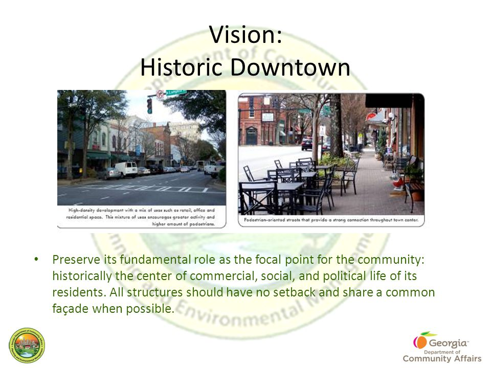 Vision: Historic Downtown Preserve its fundamental role as the focal point for the community: historically the center of commercial, social, and political life of its residents.