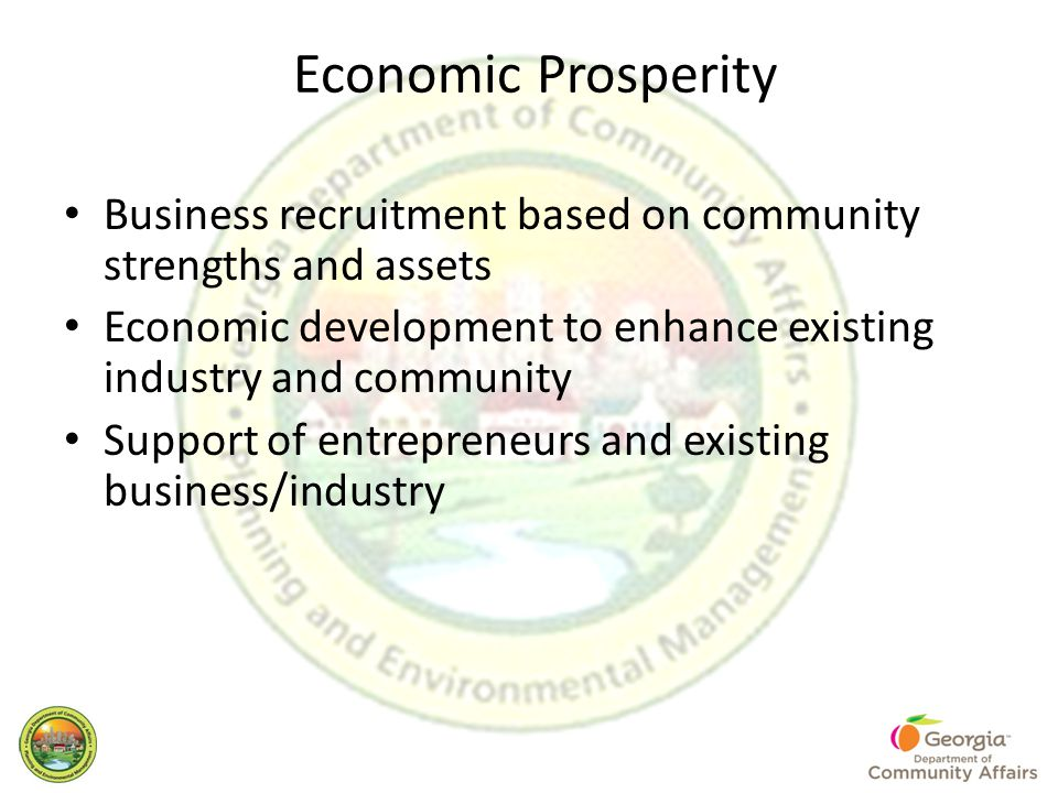 Economic Prosperity Business recruitment based on community strengths and assets Economic development to enhance existing industry and community Support of entrepreneurs and existing business/industry
