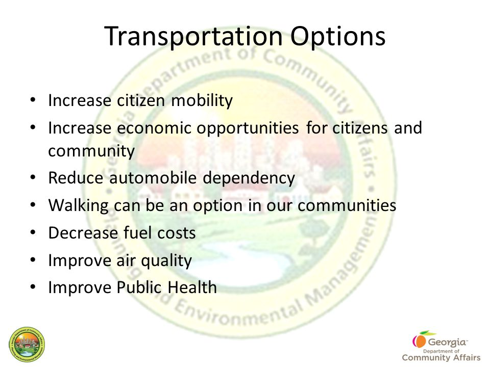Transportation Options Increase citizen mobility Increase economic opportunities for citizens and community Reduce automobile dependency Walking can be an option in our communities Decrease fuel costs Improve air quality Improve Public Health