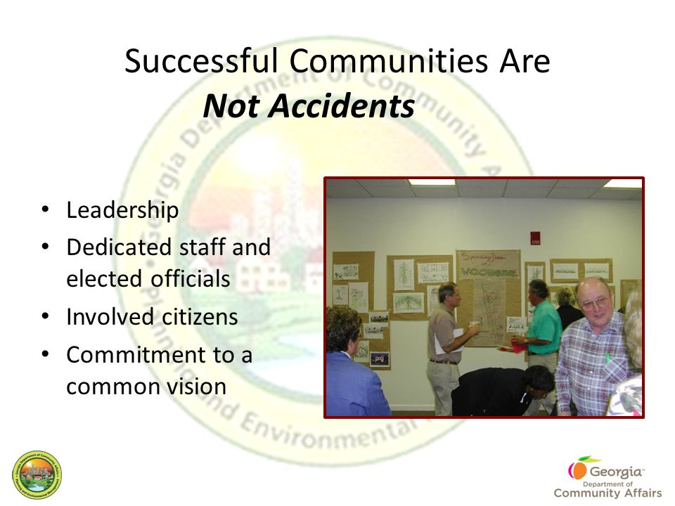 Successful Communities Are Not Accidents Leadership Dedicated staff and elected officials Involved citizens Commitment to a common vision