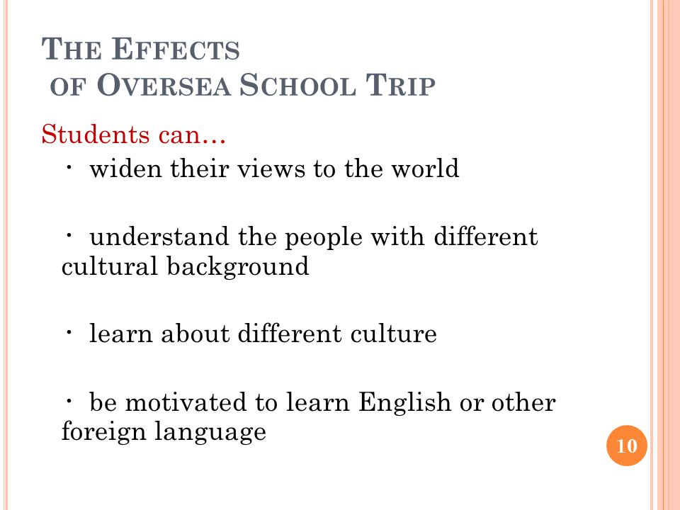 T HE E FFECTS OF O VERSEA S CHOOL T RIP Students can… ・ widen their views to the world ・ understand the people with different cultural background ・ learn about different culture ・ be motivated to learn English or other foreign language 10