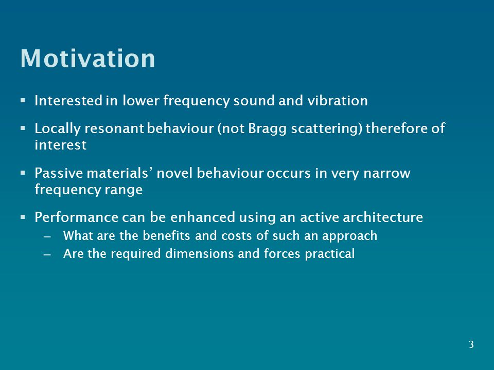 Motivation  Interested in lower frequency sound and vibration  Locally resonant behaviour (not Bragg scattering) therefore of interest  Passive mat
