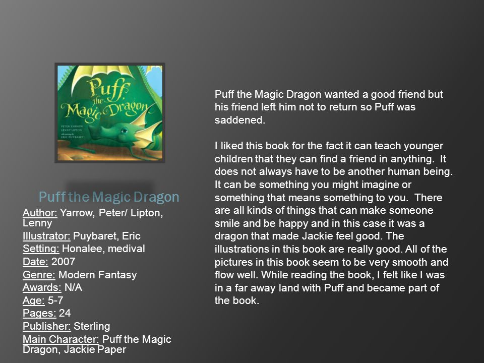 Puff the Magic Dragon Author: Yarrow, Peter/ Lipton, Lenny Illustrator: Puybaret, Eric Setting: Honalee, medival Date: 2007 Genre: Modern Fantasy Awar