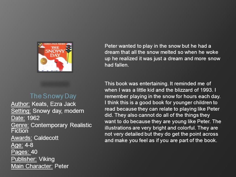The Snowy Day Author: Keats, Ezra Jack Setting: Snowy day, modern Date: 1962 Genre: Contemporary Realistic Fiction Awards: Caldecott Age: 4-8 Pages: 4