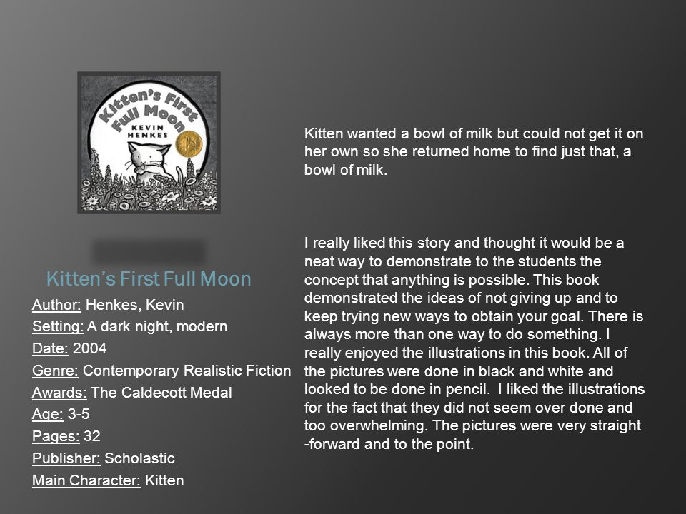 Kitten's First Full Moon Author: Henkes, Kevin Setting: A dark night, modern Date: 2004 Genre: Contemporary Realistic Fiction Awards: The Caldecott Me