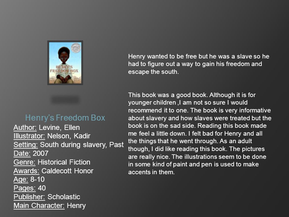Henry's Freedom Box Author: Levine, Ellen Illustrator: Nelson, Kadir Setting: South during slavery, Past Date: 2007 Genre: Historical Fiction Awards: