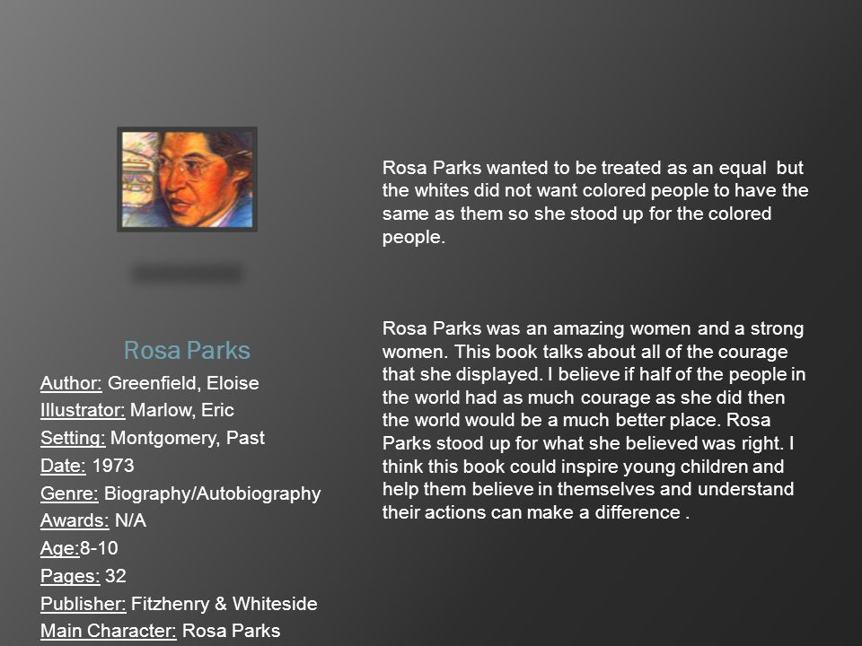Rosa Parks Author: Greenfield, Eloise Illustrator: Marlow, Eric Setting: Montgomery, Past Date: 1973 Genre: Biography/Autobiography Awards: N/A Age:8-
