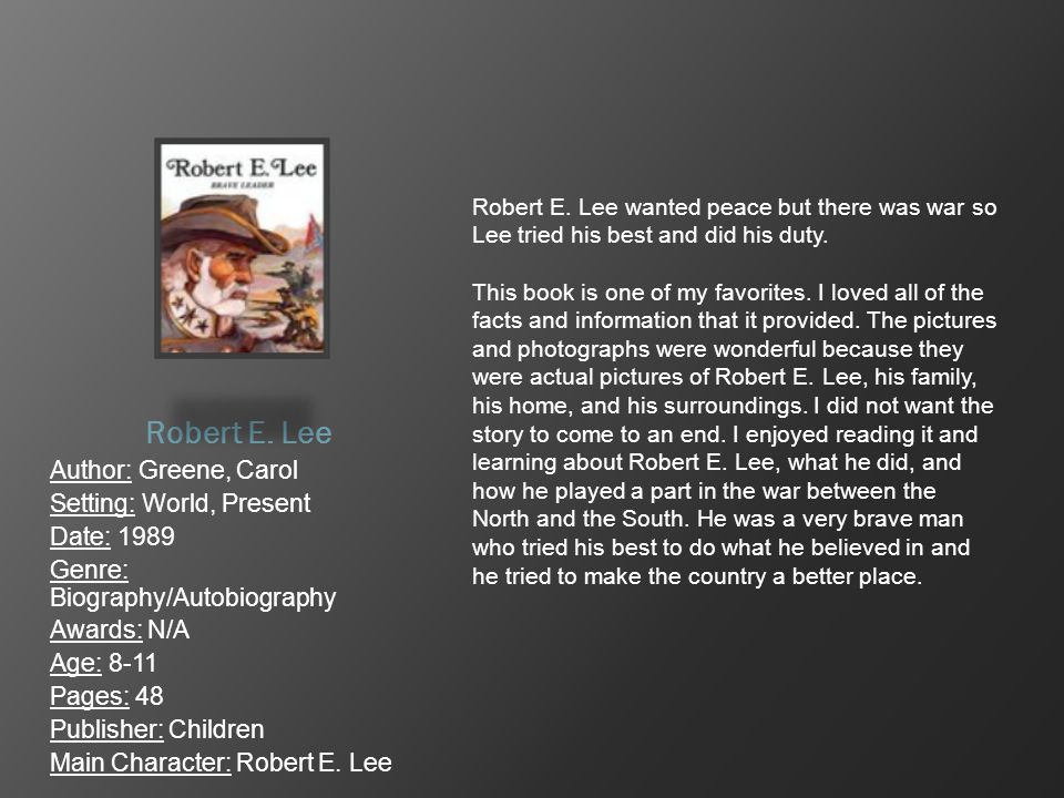 Robert E. Lee Author: Greene, Carol Setting: World, Present Date: 1989 Genre: Biography/Autobiography Awards: N/A Age: 8-11 Pages: 48 Publisher: Child