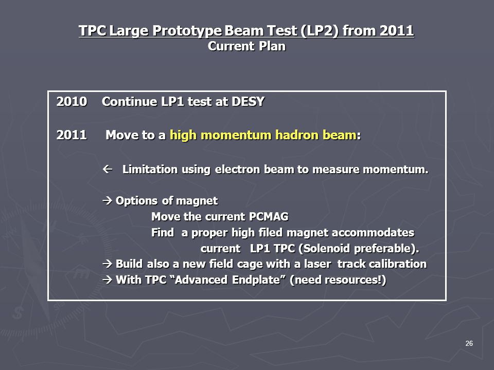 TPC Large Prototype Beam Test (LP2) from 2011 Current Plan 2010 Continue LP1 test at DESY 2010 Continue LP1 test at DESY 2011 Move to a high momentum hadron beam: 2011 Move to a high momentum hadron beam:  Limitation using electron beam to measure momentum.