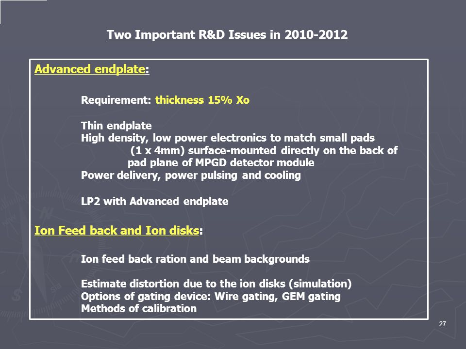 27 Two Important R&D Issues in 2010-2012 Advanced endplate: Requirement: thickness 15% Xo Thin endplate High density, low power electronics to match small pads (1 x 4mm) surface-mounted directly on the back of pad plane of MPGD detector module Power delivery, power pulsing and cooling LP2 with Advanced endplate Ion Feed back and Ion disks: Ion feed back ration and beam backgrounds Estimate distortion due to the ion disks (simulation) Options of gating device: Wire gating, GEM gating Methods of calibration