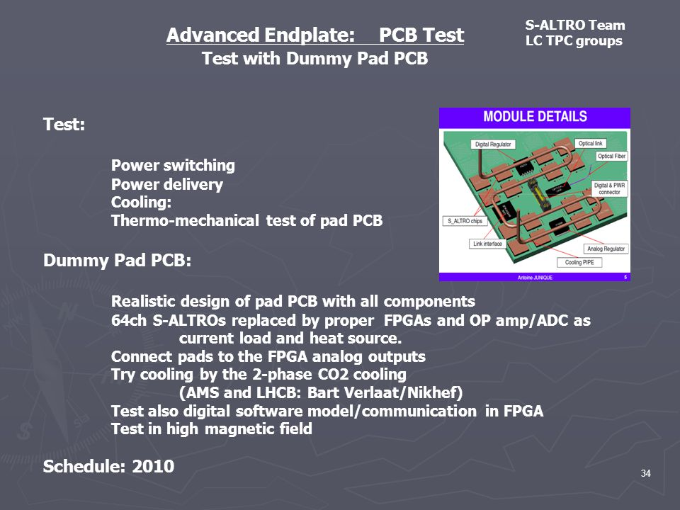 Advanced Endplate: PCB Test Test with Dummy Pad PCB Test: Power switching Power delivery Cooling: Thermo-mechanical test of pad PCB Dummy Pad PCB: Realistic design of pad PCB with all components 64ch S-ALTROs replaced by proper FPGAs and OP amp/ADC as current load and heat source.