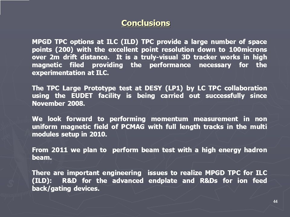 44 Conclusions MPGD TPC options at ILC (ILD) TPC provide a large number of space points (200) with the excellent point resolution down to 100microns over 2m drift distance.