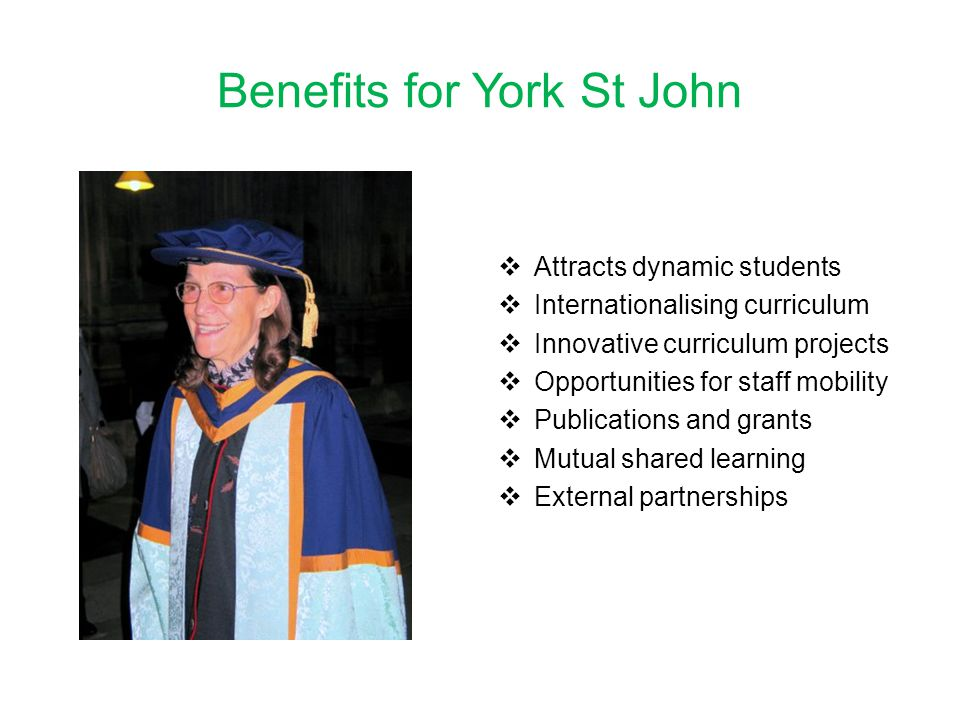 Benefits for York St John  Attracts dynamic students  Internationalising curriculum  Innovative curriculum projects  Opportunities for staff mobility  Publications and grants  Mutual shared learning  External partnerships