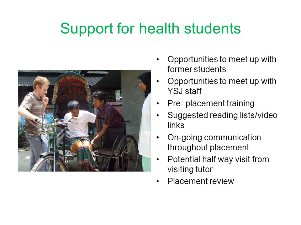 Support for health students Opportunities to meet up with former students Opportunities to meet up with YSJ staff Pre- placement training Suggested reading lists/video links On-going communication throughout placement Potential half way visit from visiting tutor Placement review