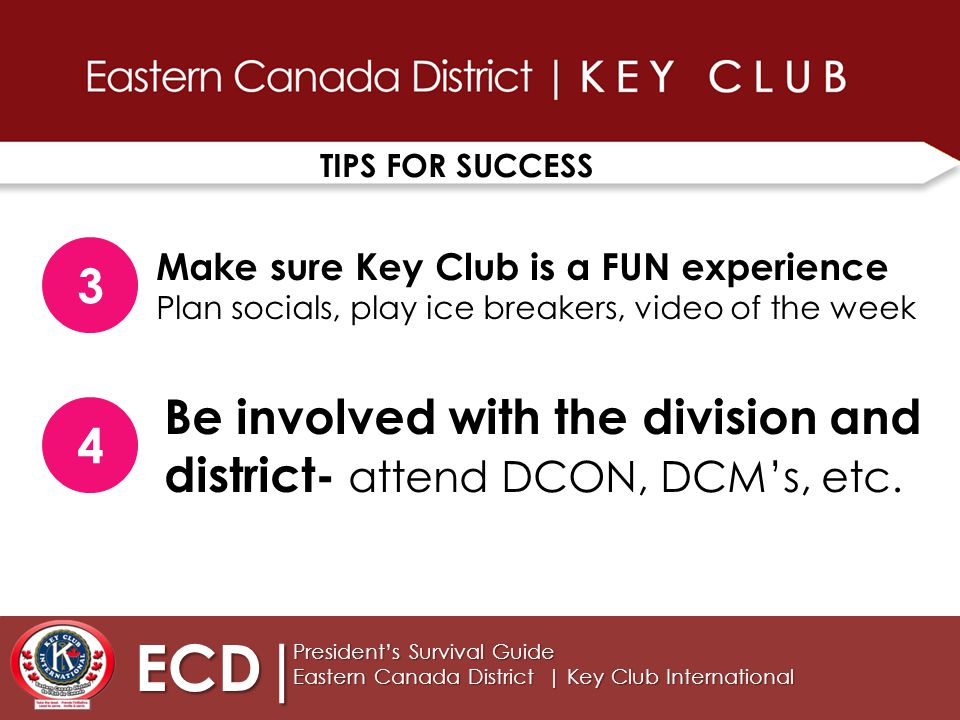TIPS FOR SUCCESS ECD| President's Survival Guide Eastern Canada District | Key Club International 3 Make sure Key Club is a FUN experience Plan socials, play ice breakers, video of the week 4 Be involved with the division and district- attend DCON, DCM's, etc.
