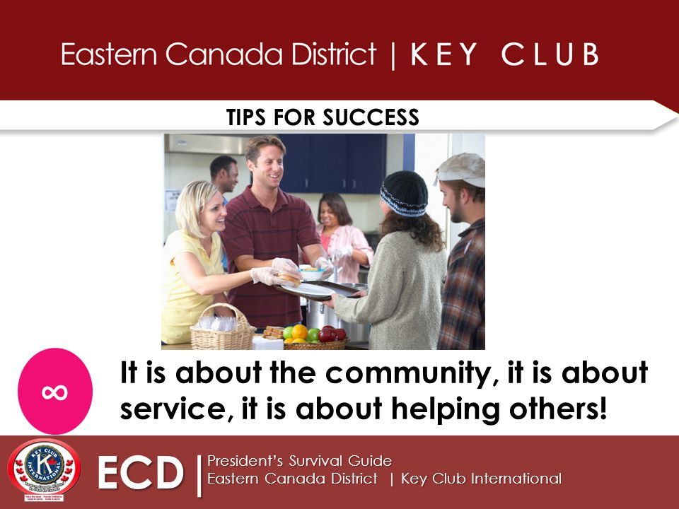 TIPS FOR SUCCESS ECD| President's Survival Guide Eastern Canada District | Key Club International ∞ It is about the community, it is about service, it is about helping others!