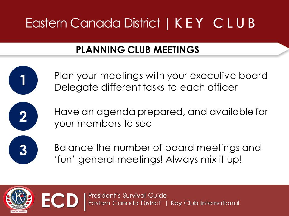PLANNING CLUB MEETINGS ECD| President's Survival Guide Eastern Canada District | Key Club International Plan your meetings with your executive board Delegate different tasks to each officer 1 2 Have an agenda prepared, and available for your members to see 3 Balance the number of board meetings and 'fun' general meetings.